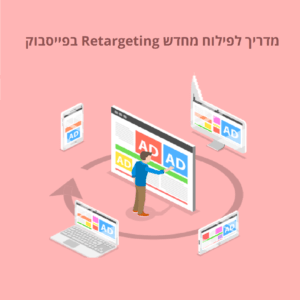 מדריך לפילוח מחדש Retargeting בפייסבוק